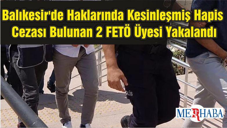 Balıkesir'de Haklarında Kesinleşmiş Hapis Cezası Bulunan 2 FETÖ Üyesi Yakalandı