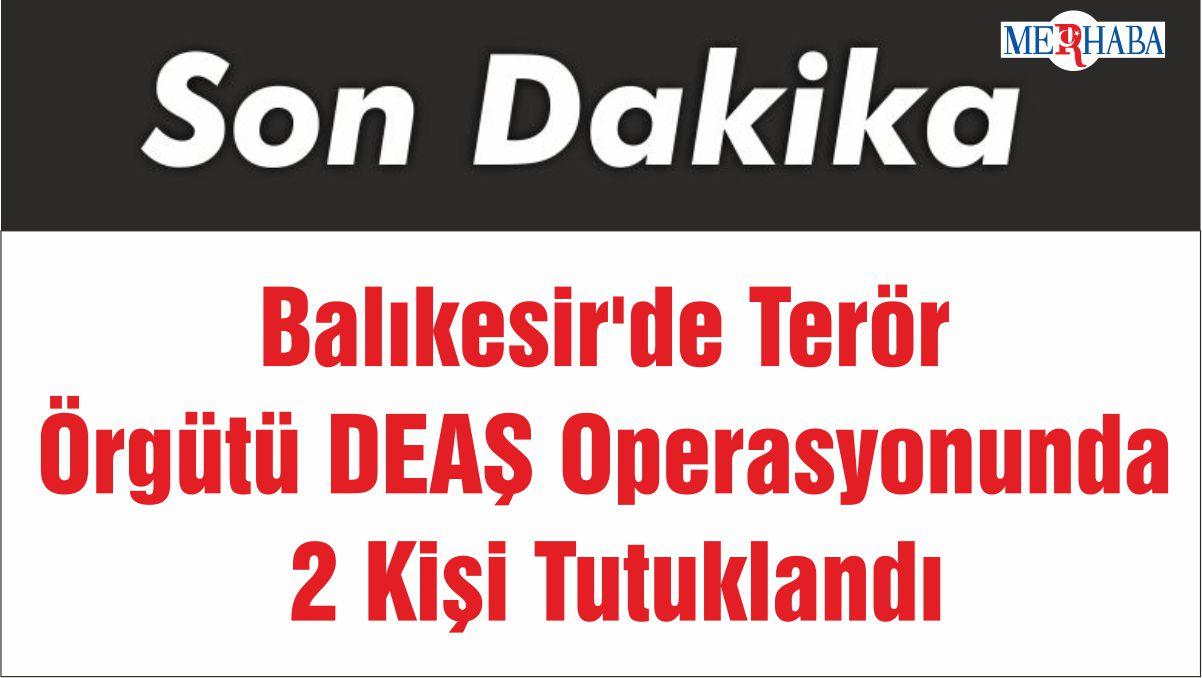 Balıkesir'de Terör Örgütü DEAŞ Operasyonunda 2 Kişi Tutuklandı