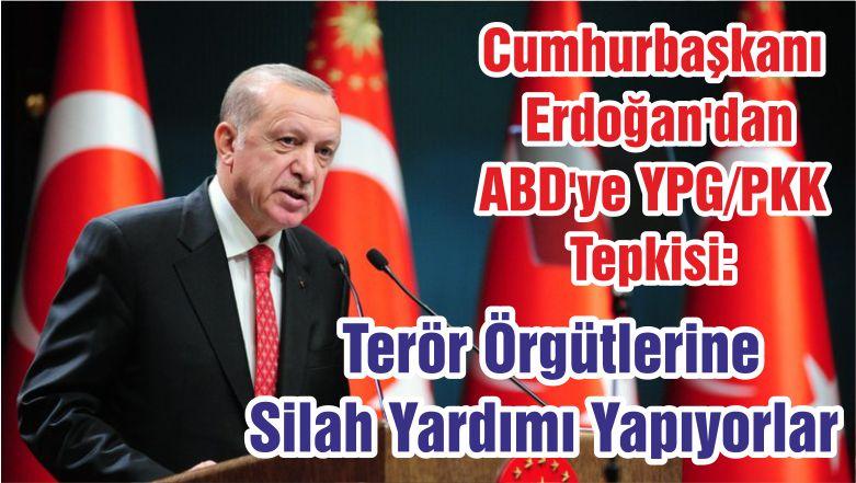 Cumhurbaşkanı Erdoğan'dan ABD'ye YPG/PKK Tepkisi: Terör Örgütlerine Silah Yardımı Yapıyorlar