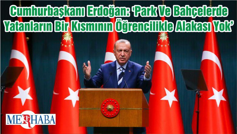 Cumhurbaşkanı Erdoğan: 'Park Ve Bahçelerde Yatanların Bir Kısmının Öğrencilikle Alakası Yok'