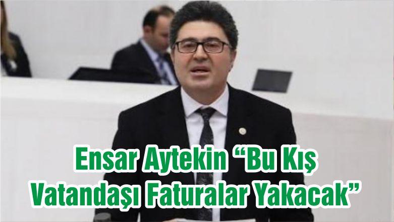 """Ensar Aytekin """"Bu Kış Vatandaşı Faturalar Yakacak"""""""