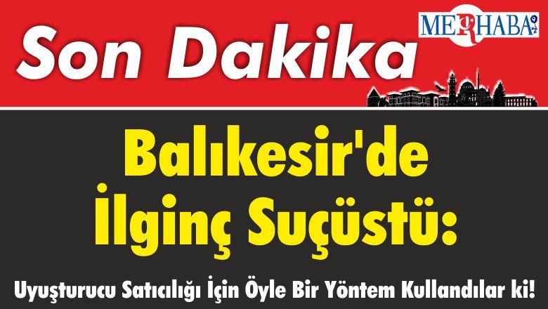 Balıkesir'de İlginç Suçüstü: Uyuşturucu Satıcılığı İçin Öyle Bir Yöntem Kullandılar ki!