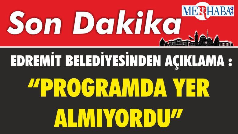 """EDREMİT BELEDİYESİNDEN AÇIKLAMA :""""PROGRAMDA YER ALMIYORDU"""""""