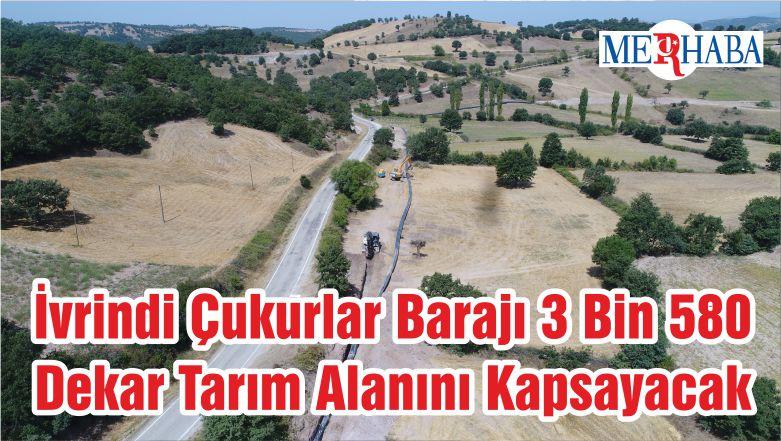 İvrindi Çukurlar Barajı 3 Bin 580 Dekar Tarım Alanını Kapsayacak