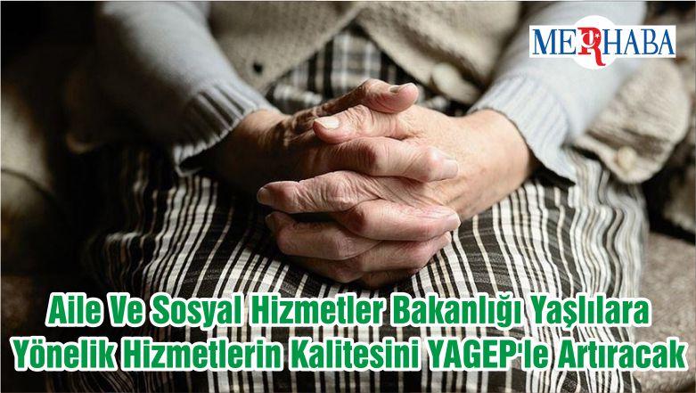 Aile Ve Sosyal Hizmetler Bakanlığı Yaşlılara Yönelik Hizmetlerin Kalitesini YAGEP'le Artıracak