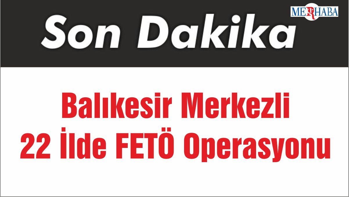 Balıkesir Merkezli 22 İlde FETÖ Operasyonu