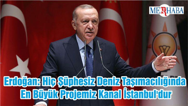 Erdoğan: Hiç Şüphesiz Deniz Taşımacılığında En Büyük Projemiz Kanal İstanbul'dur
