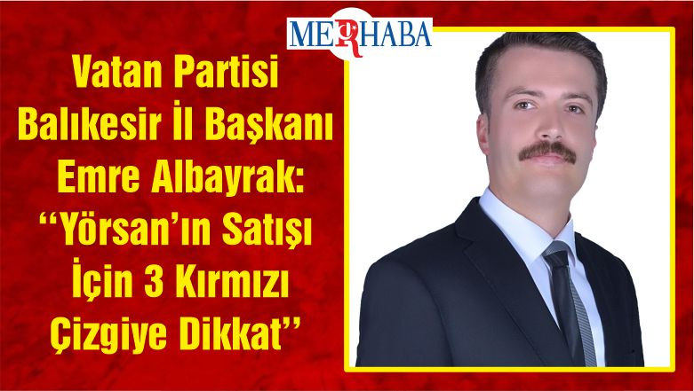 Vatan Partisi Balıkesir İl Başkanı Emre Albayrak: ''Yörsan'ın Satışı İçin 3 Kırmızı Çizgiye Dikkat''